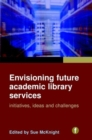 Image for Envisioning future academic library services  : initiatives, ideas and challenges