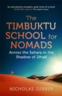Image for The Timbuktu school for nomads  : across the Sahara in the shadow of Jihad