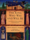 Image for The king who was and will be  : the world of King Arthur and his knights