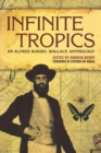Image for Infinite tropics  : an Alfred Russel Wallace anthology