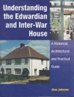 Image for Understanding the Edwardian and inter-war house  : a historical, architectural and practical guide