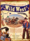 Image for The amazing history of the Wild West  : find out about the brave pioneers who tamed the American frontier, shown in 300 exciting pictures