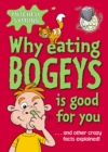 Image for Why eating bogeys is good for you-- and other crazy facts explained!
