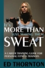 Image for It's more than just making them sweat  : a career training guide for personal fitness trainers