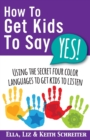 Image for How To Get Kids To Say Yes! : Using the Secret Four Color Languages to Get Kids to Listen