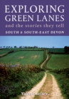 Image for Exploring green lanes and the stories they tell  : fifty walks: South and South-East Devon