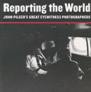 Image for Reporting the world  : John Pilger's great eyewitness photographers