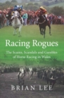 Image for Racing rogues  : the scams, scandals and gambles of horse racing in Wales