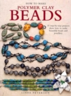 Image for How to make polymer clay beads  : 35 step-by-step projects show how to make beautiful beads and jewellery