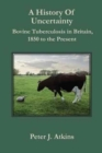 Image for A History of Uncertainty : Bovine Tuberculosis in Britain, 1850 to the Present