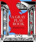 Image for A Gray Playbook of Long and Short Plays for Stage, Puppet-Theatre, Radio & Television, Acted Between 1956 and 2009, with an Unused Opera Libretto, a Film Script of the Novel Poor Things and Excerpts f