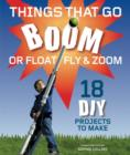 Image for Things That Go Boom Or Float, Fly, and Zoom : 18 DIY Projects to Make