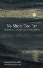 Image for No shore too far  : meditations on death, bereavement and hope