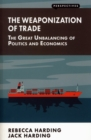 Image for The weaponization of trade  : the great unbalancing of politics and economics