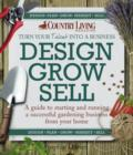 Image for Design grow sell: a guide to starting and running a successful gardening business from your home