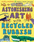 Image for Astonishing art with recycled rubbish  : crafty creations