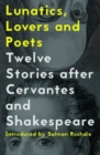 Image for Lunatics, lovers and poets  : twelve stories after Cervantes and Shakespeare