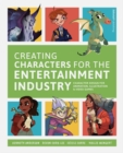 Image for Creating characters for the entertainment industry  : character design for animation, illustration & video games