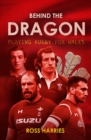 Image for Behind the dragon  : playing rugby for Wales