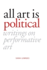 Image for All Art Is Political : Writings on Performative Art