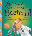 Image for You wouldn't want to live without bacteria!