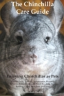 Image for The Chinchilla Care Guide. Enjoying Chinchillas as Pets. Covers : Facts, Training, Maintenance, Housing, Behavior, Sounds, Lifespan, Food, Breeding, Toys, Bedding, Cages, Dust Bath, and More