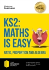 Image for KS2: Maths is Easy - Ratio, Proportion and Algebra. In-depth revision advice for ages 7-11 on the new SATS curriculum. Achieve 100% (Revision Series).