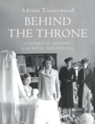 Image for Behind the throne  : a domestic history of the royal household
