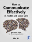 Image for How to communicate effectively in health and social care  : a practical guide for the caring professions