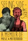 Image for Seeing Sideways : A Memoir of Music and Motherhood