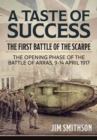 Image for A taste of success  : the First Battle of the Scarpe 9-14 April 1917, the opening phase of the Battle of Arras, 9-14 April 1917