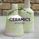 Image for How to work with ceramics  : easy techniques and over 20 great projects
