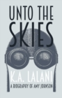 Image for Unto the skies  : a biography of Amy Johnson