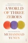 Image for A world of three zeroes  : the new economics of zero poverty, zero unemployment, and zero carbon emissions
