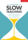 Image for Slow Teaching : On finding calm, clarity and impact in the classroom