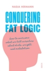 Image for Conquering fat logic  : how to overcome what we tell ourselves about diets, weight and metabolism