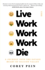 Image for Live Work Work Work Die : a journey into the savage heart of Silicon Valley