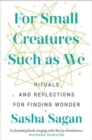 Image for For small creatures such as we  : reflections and rituals to help you find meaning