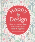 Image for Happy by design  : how to create a home that boosts your health & happiness