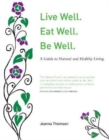 Image for Live well, eat well, be well  : a guide to natural and healthy living