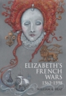 Image for Elizabeth's French wars, 1562-1598  : English intervention in the French wars of religion