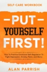 Image for Self Care workbook : PUT YOURSELF FIRST! - How To Practice Emotional Self-Regulation To Fight Depression, Anxiety, Panic, and Worry