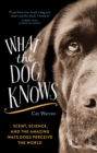 Image for What the dog knows  : scent, science, and the amazing ways dogs perceive the world