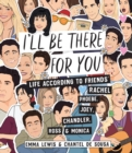 Image for I'll be There for You : Life - according to Friends' Rachel, Phoebe, Joey, Chandler, Ross & Monica
