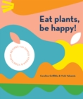 Image for Eat Plants, Be Happy! : 130 simple vegan and vegetarian recipes