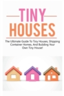 Image for Tiny Houses : The ultimate guide to tiny houses, shipping container homes, and building your own tiny house!