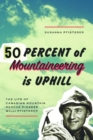 Image for Fifty percent of mountaineering is uphill  : the life of Canadian mountain rescue pioneer Willi Pfisterer