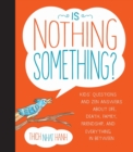 Image for Is nothing something?  : kids' questions and zen answers about life, death, family, friendships, and everything in-between