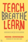 Image for Teach, breathe, learn  : mindfulness in and out of the classroom