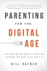 Image for Parenting for the digital age  : the truth behind media's effect on children and what to do about it